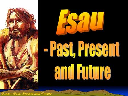 Esau – Past, Present and Future. Purpose of this study To examine the character of Esau individually and nationally. Extract the exhortation for believers.