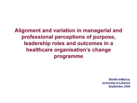 Alignment and variation in managerial and professional perceptions of purpose, leadership roles and outcomes in a healthcare organisations change programme.