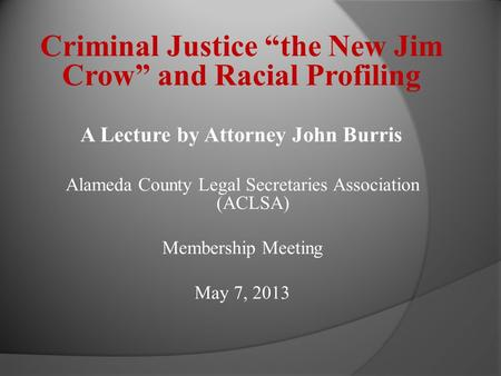 Criminal Justice the New Jim Crow and Racial Profiling A Lecture by Attorney John Burris Alameda County Legal Secretaries Association (ACLSA) Membership.