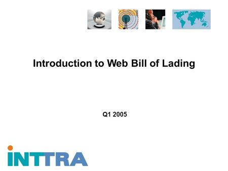 Introduction to Web Bill of Lading Q1 2005. Proprietary and Confidential Copyright © 2005 INTTRA Inc. 2 Agenda Industry Challenges INTTRA Solution Value.