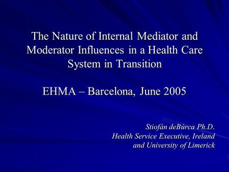 The Nature of Internal Mediator and Moderator Influences in a Health Care System in Transition EHMA – Barcelona, June 2005 Stiofán deBúrca Ph.D. Health.