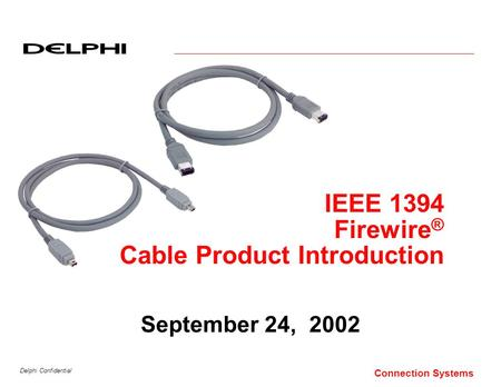Delphi Confidential Connection Systems September 24, 2002 IEEE 1394 Firewire ® Cable Product Introduction.