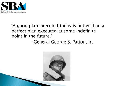 A good plan executed today is better than a perfect plan executed at some indefinite point in the future. -General George S. Patton, Jr.