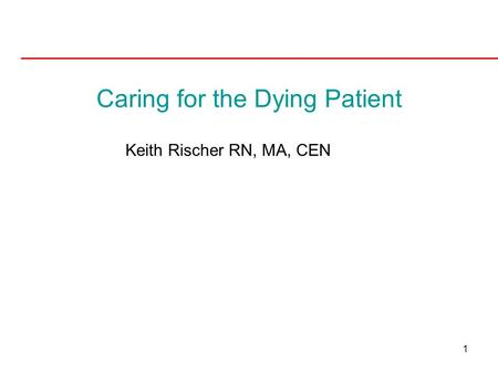 1 Caring for the Dying Patient Keith Rischer RN, MA, CEN.