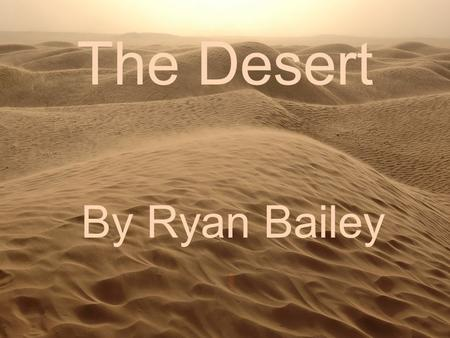 The Desert By Ryan Bailey. What Is a Desert? A desert is a region of land that is extremely dry and sandy due to the lack of rainfall. Only plants and.