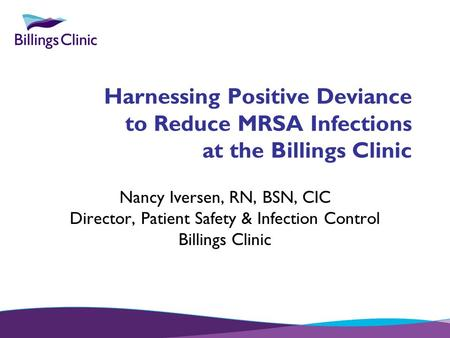 Harnessing Positive Deviance to Reduce MRSA Infections at the Billings Clinic Nancy Iversen, RN, BSN, CIC Director, Patient Safety & Infection Control.