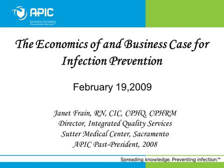 The Economics of and Business Case for Infection Prevention February 19,2009 Janet Frain, RN, CIC, CPHQ, CPHRM Director, Integrated Quality Services Sutter.