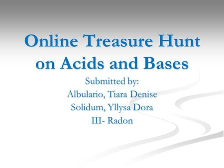 Online Treasure Hunt on Acids and Bases Submitted by: Albulario, Tiara Denise Solidum, Yllysa Dora III- Radon.