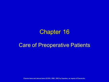 Elsevier items and derived items © 2010, 2006, 2002 by Saunders, an imprint of Elsevier Inc. Chapter 16 Care of Preoperative Patients.