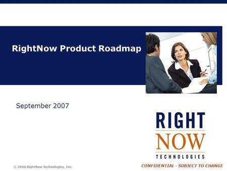 © 2006 RightNow Technologies, Inc. CONFIDENTIAL - SUBJECT TO CHANGE RightNow Product Roadmap September 2007.
