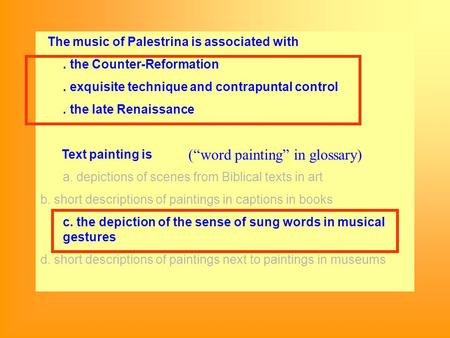 The music of Palestrina is associated with. the Counter-Reformation. exquisite technique and contrapuntal control. the late Renaissance Text painting is.