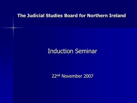 The Judicial Studies Board for Northern Ireland Induction Seminar 22 nd November 2007.