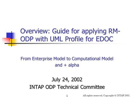 All rights reserved, Copyright © INTAP 2002 1 Overview: Guide for applying RM- ODP with UML Profile for EDOC From Enterprise Model to Computational Model.