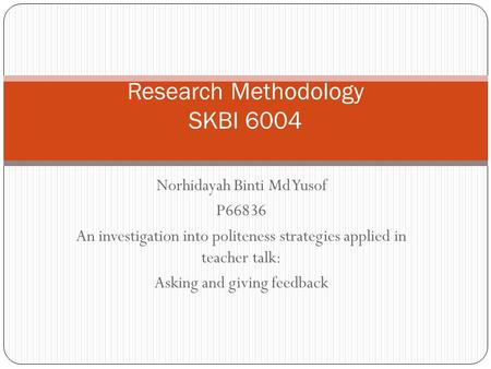 Norhidayah Binti Md Yusof P66836 An investigation into politeness strategies applied in teacher talk: Asking and giving feedback Research Methodology SKBI.