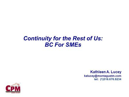 . Continuity for the Rest of Us: BC For SMEs Kathleen A. Lucey tel: (1)516.676.9234.