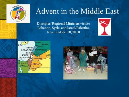 Advent in the Middle East Disciples Regional Ministers visit to Lebanon, Syria, and Israel/Palestine Nov. 30-Dec. 10, 2010.