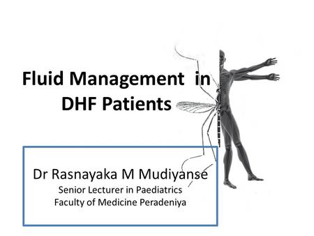 Fluid Management in DHF Patients Dr Rasnayaka M Mudiyanse Senior Lecturer in Paediatrics Faculty of Medicine Peradeniya.