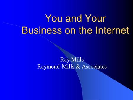 You and Your Business on the Internet Ray Mills Raymond Mills & Associates.