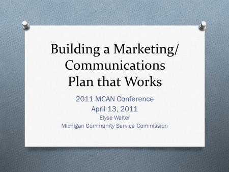 Building a Marketing/ Communications Plan that Works 2011 MCAN Conference April 13, 2011 Elyse Walter Michigan Community Service Commission.