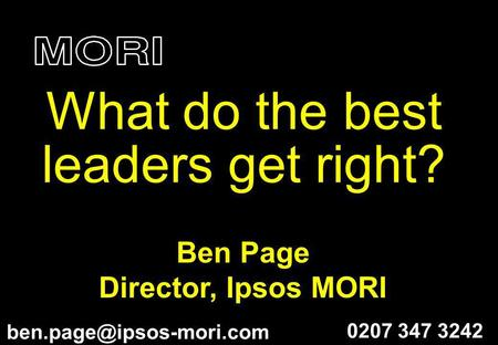 Ben Page Director, Ipsos MORI What do the best leaders get right? 0207 347 3242.