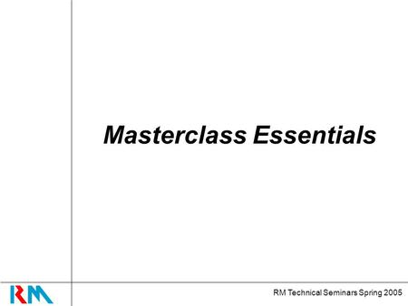 RM Technical Seminars Spring 2005 Masterclass Essentials.