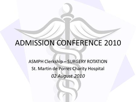 ADMISSION CONFERENCE 2010 ASMPH Clerkship – SURGERY ROTATION St. Martin de Porres Charity Hospital 02 August 2010.