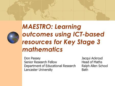 MAESTRO: Learning outcomes using ICT-based resources for Key Stage 3 mathematics Don PasseyJacqui Ackroyd Senior Research FellowHead of Maths Department.