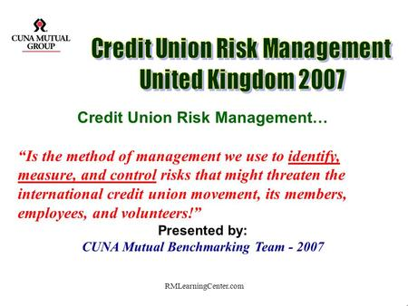 RMLearningCenter.com Credit Union Risk Management… Is the method of management we use to identify, measure, and control risks that might threaten the.