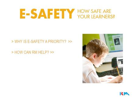 > WHY IS E-SAFETY A PRIORITY? >> > HOW CAN RM HELP? >>