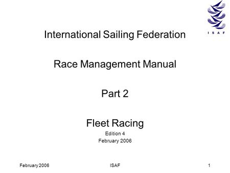 February 2006ISAF1 International Sailing Federation Race Management Manual Part 2 Fleet Racing Edition 4 February 2006.