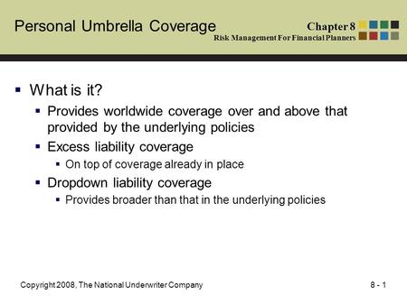 8 - 1Copyright 2008, The National Underwriter Company Personal Umbrella Coverage What is it? Provides worldwide coverage over and above that provided by.