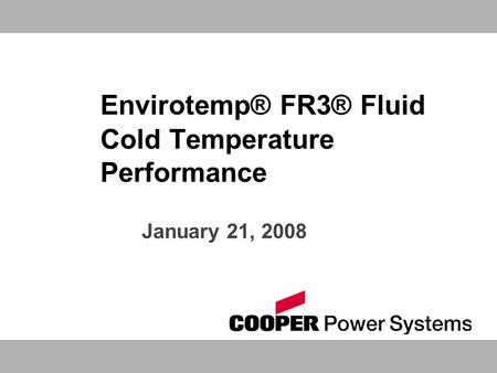 Envirotemp® FR3® Fluid Cold Temperature Performance January 21, 2008.