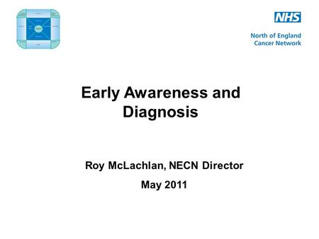Early Awareness and Diagnosis Roy McLachlan, NECN Director May 2011.