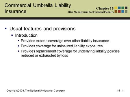 15 - 1Copyright 2008, The National Underwriter Company Commercial Umbrella Liability Insurance Usual features and provisions Introduction Provides excess.