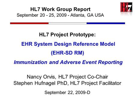 HL7 Work Group Report September 20 - 25, 2009 - Atlanta, GA USA HL7 Project Prototype: EHR System Design Reference Model (EHR-SD RM) Immunization and Adverse.