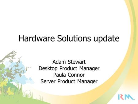 Hardware Solutions update Adam Stewart Desktop Product Manager Paula Connor Server Product Manager.