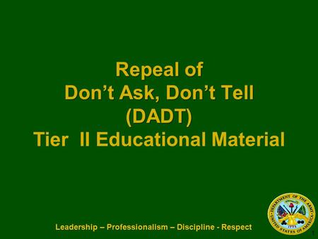 Leadership – Professionalism – Discipline - Respect Repeal of Dont Ask, Dont Tell (DADT) Repeal of Dont Ask, Dont Tell (DADT) Tier II Educational Material.