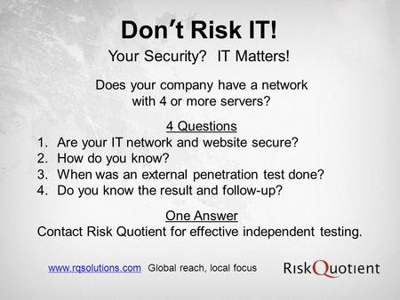Dont Risk IT! Your Security? IT Matters! Does your company have a network with 4 or more servers? 4 Questions 1.Are your IT network and website secure?