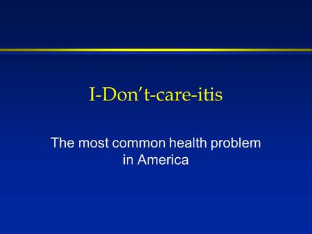 I-Dont-care-itis The most common health problem in America.
