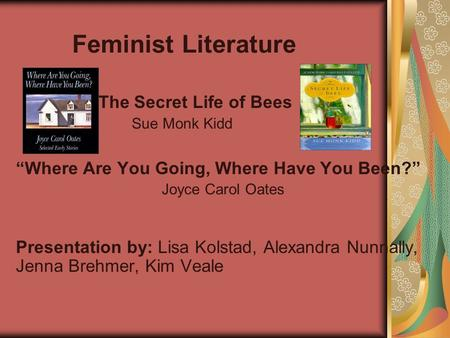 Feminist Literature The Secret Life of Bees Sue Monk Kidd Where Are You Going, Where Have You Been? Joyce Carol Oates Presentation by: Lisa Kolstad, Alexandra.