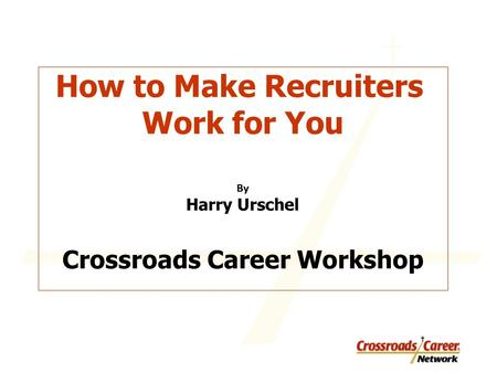 How to Make Recruiters Work for You By Harry Urschel Crossroads Career Workshop.