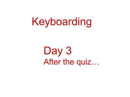 Keyboarding Day 3 After the quiz…. Keyboarding--Review Remember: Good Posture and Technique FeetBack ElbowsWrists FingersEyes.