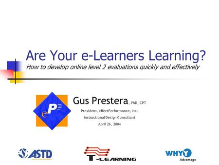 Are Your e-Learners Learning? How to develop online level 2 evaluations quickly and effectively Gus Prestera, PhD, CPT President, effectPerformance, Inc.