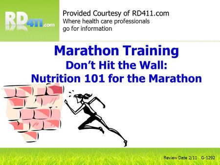 Marathon Training Dont Hit the Wall: Nutrition 101 for the Marathon Review Date 2/11 G-1292 Provided Courtesy of RD411.com Where health care professionals.