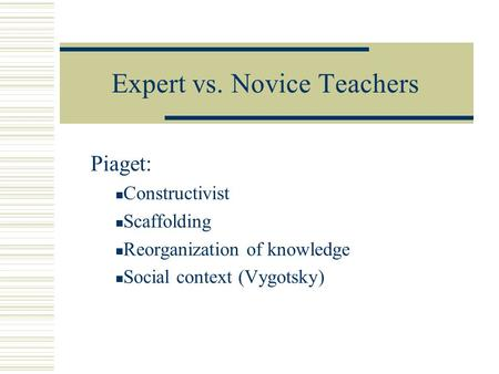 Expert vs. Novice Teachers Piaget: Constructivist Scaffolding Reorganization of knowledge Social context (Vygotsky)