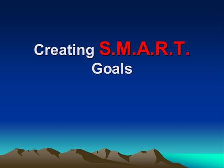 Creating S.M.A.R.T. Goals. S pecific Measurable Attainable Realistic Timely.