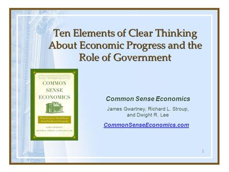 1 Ten Elements of Clear Thinking About Economic Progress and the Role of Government Common Sense Economics James Gwartney, Richard L. Stroup, and Dwight.