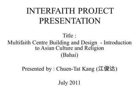 INTERFAITH PROJECT PRESENTATION Title : Multifaith Centre Building and Design - Introduction to Asian Culture and Religion (Bahai) Presented by : Chuen-Tat.