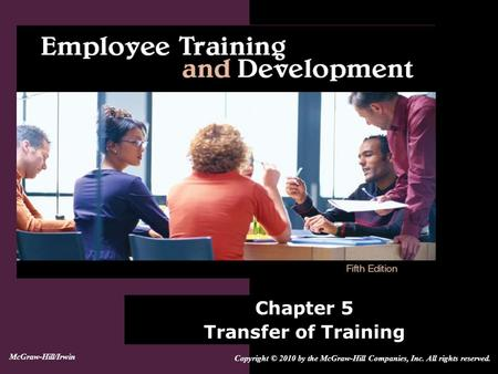 Chapter 5 Transfer of Training Copyright © 2010 by the McGraw-Hill Companies, Inc. All rights reserved. McGraw-Hill/Irwin.