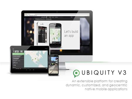 UBIQUITY V3 An extensible platform for creating dynamic, customized, and geocentric native mobile applications.